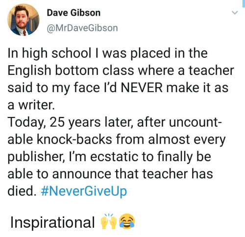 Memes, School, and Teacher: Dave Gibson  @MrDaveGibson  In high school I was placed in the  English bottom class where a teacher  said to my face l'd NEVER make it as  a writer.  Today, 25 years later, after uncount-  able knock-backs from almost every  publisher, I'm ecstatic to finally be  able to announce that teacher has  died. Inspirational 🙌😂