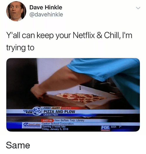 Chill, Friday, and Memes: Dave Hinkle  @davehinkle  Y'all can keep your Netflix & Chill 'm  trying to  FIRST ALERT  ,spOX  | PIZZA AND PLOW  UNION PIER  JUST IN  Now Buffalo Twp. Library  GreatLakes Caston School Corporation  Opening 2 hours  Friday, January 5, 2018  FOX 8:517 Same