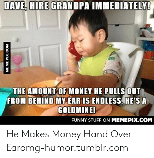 Goldmine: DAVE, HIRE GRANDPA IMMEDIATELY!  THE AMOUNT OF MONEY HE PULLS OUT  FROM BEHIND MY EAR IS ENDLESS, HE'S A  GOLDMINE!  FUNNY STUFF ON MEMEPIX.COM  MEMEPIX.COM He Makes Money Hand Over Earomg-humor.tumblr.com