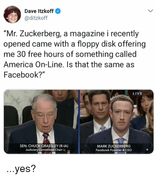 """America, Facebook, and Funny: Dave Itzkoff  2 @ditzkoff  """"Mr. Zuckerberg, a magazine i recently  opened came with a floppy disk offering  me 30 free hours of something called  America On-Line. Is that the same as  Facebook?""""  LIVE  SEN. CHUCK GRASSLEY (R-IA)  Judiciary Committee Chair  MARK ZUCKERBERG  Facebook Founder &CEO ...yes?"""