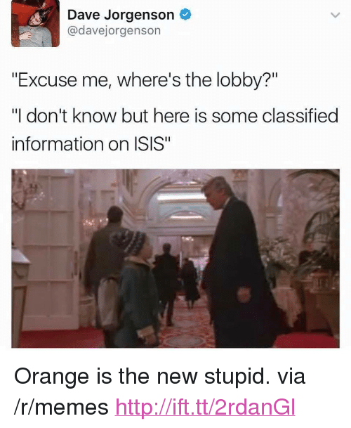 "Isis, Memes, and Http: Dave Jorgenson  @davejorgenson  ""Excuse me, where's the lobby?""  ""I don't know but here is some classified  information on ISIS"" <p>Orange is the new stupid. via /r/memes <a href=""http://ift.tt/2rdanGl"">http://ift.tt/2rdanGl</a></p>"