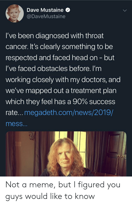 Head, Megadeth, and Meme: Dave Mustaine  @DaveMustaine  I've been diagnosed with throat  cancer. It's clearly something to be  respected and faced head on - but  I've faced obstacles before. I'm  working closely with my doctors, and  we've mapped out a treatment plan  which they feel has a 90% success  rate... megadeth.com/news/2019/  mess... Not a meme, but I figured you guys would like to know
