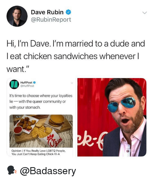 "Chick-Fil-A, Community, and Dude: Dave Rubin  @RubinReport  Hi, l'm Dave. I'm married to a dude and  l eat chicken sandwiches whenever l  want.""  IA  HuffPost  @HuffPost  It's time to choose where your loyalties  lie with the queer community or  with your stomach.  ad  Opinion 