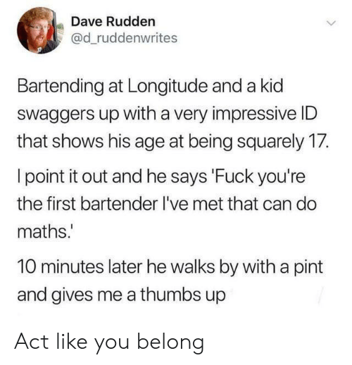 Fuck, Pint, and 10 Minutes Later: Dave Rudden  @d_ruddenwrites  Bartending at Longitude and a kid  Swaggers up with a very impressive ID  that shows his age at being squarely 17.  I point it out and he says 'Fuck you're  the first bartender I've met that can do  maths.  10 minutes later he walks by with a pint  and gives me a thumbs up Act like you belong