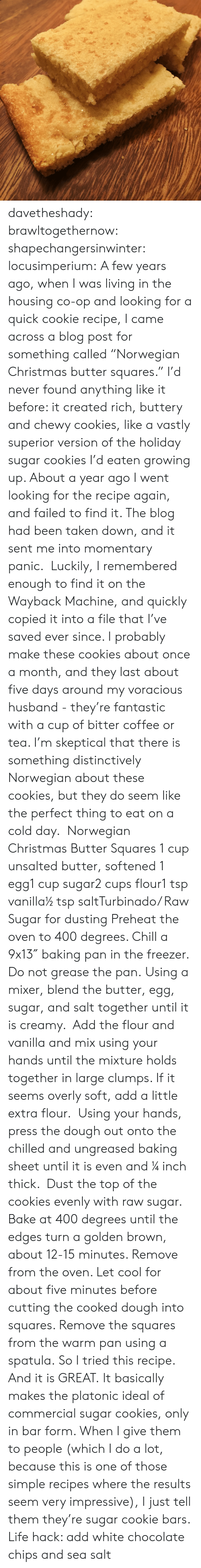 "Chill, Christmas, and Cookies: davetheshady:  brawltogethernow:  shapechangersinwinter:  locusimperium:  A few years ago, when I was living in the housing co-op and looking for a quick cookie recipe, I came across a blog post for something called ""Norwegian Christmas butter squares."" I'd never found anything like it before: it created rich, buttery and chewy cookies, like a vastly superior version of the holiday sugar cookies I'd eaten growing up. About a year ago I went looking for the recipe again, and failed to find it. The blog had been taken down, and it sent me into momentary panic.  Luckily, I remembered enough to find it on the Wayback Machine, and quickly copied it into a file that I've saved ever since. I probably make these cookies about once a month, and they last about five days around my voracious husband - they're fantastic with a cup of bitter coffee or tea. I'm skeptical that there is something distinctively Norwegian about these cookies, but they do seem like the perfect thing to eat on a cold day.   Norwegian Christmas Butter Squares 1 cup unsalted butter, softened 1 egg1 cup sugar2 cups flour1 tsp vanilla½ tsp saltTurbinado/ Raw Sugar for dusting Preheat the oven to 400 degrees. Chill a 9x13″ baking pan in the freezer. Do not grease the pan. Using a mixer, blend the butter, egg, sugar, and salt together until it is creamy.  Add the flour and vanilla and mix using your hands until the mixture holds together in large clumps. If it seems overly soft, add a little extra flour.  Using your hands, press the dough out onto the chilled and ungreased baking sheet until it is even and ¼ inch thick.  Dust the top of the cookies evenly with raw sugar. Bake at 400 degrees until the edges turn a golden brown, about 12-15 minutes. Remove from the oven. Let cool for about five minutes before cutting the cooked dough into squares. Remove the squares from the warm pan using a spatula.    So I tried this recipe. And it is GREAT. It basically makes the platonic ideal of commercial sugar cookies, only in bar form. When I give them to people (which I do a lot, because this is one of those simple recipes where the results seem very impressive), I just tell them they're sugar cookie bars.  Life hack: add white chocolate chips and sea salt"