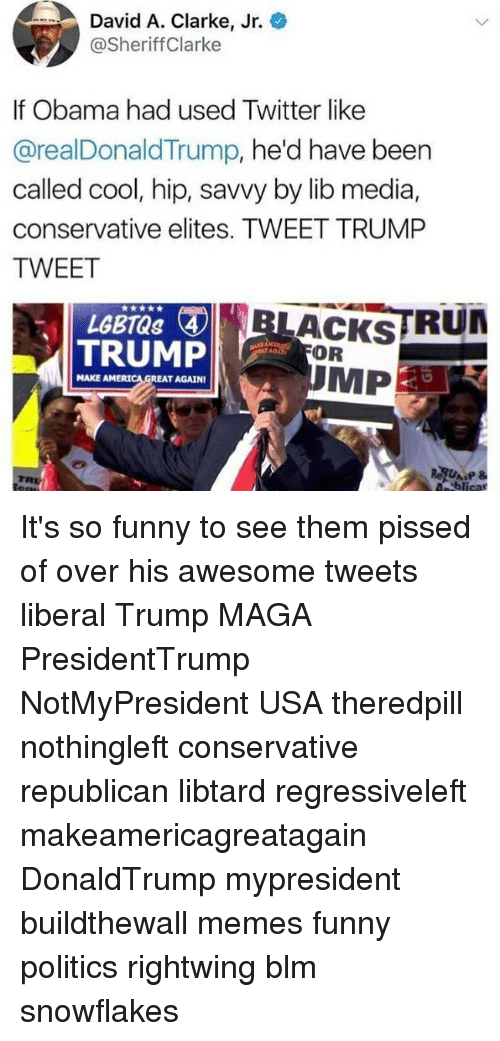 Funny, Memes, and Obama: David A. Clarke, Jr.  @SheriffClarke  If Obama had used Twitter like  @realDonaldTrump, he'd have been  called cool, hip, savvy by lib media,  conservative elites. TWEET TRUMP  TWEET  LACKSTRU  MP  TRUMP  OR  TAGAD  MAKE AMERI  REAT AGAIN It's so funny to see them pissed of over his awesome tweets liberal Trump MAGA PresidentTrump NotMyPresident USA theredpill nothingleft conservative republican libtard regressiveleft makeamericagreatagain DonaldTrump mypresident buildthewall memes funny politics rightwing blm snowflakes