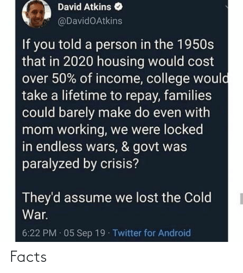 wars: David Atkins  @DavidOAtkins  If you told a person in the 1950s  that in 2020 housing would cost  over 50% of income, college would  take a lifetime to repay, families  could barely make do even with  mom working, we were locked  in endless wars, & govt was  paralyzed by crisis?  They'd assume we lost the Cold  War.  6:22 PM · 05 Sep 19 Twitter for Android Facts