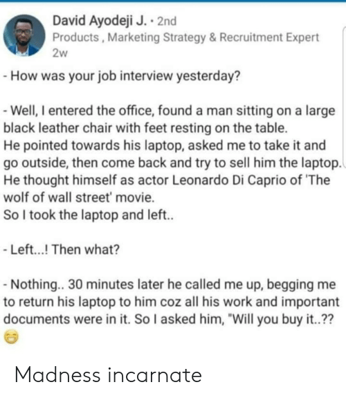 """Job Interview, The Office, and The Wolf of Wall Street: David Ayodeji J. 2nd  Products, Marketing Strategy &Recruitment Expert  2w  How was your job interview yesterday?  Well, I entered the office, found a man sitting on a large  black leather chair with feet resting on the table.  He pointed towards his laptop, asked me to take it and  go outside, then come back and try to sell him the laptop.  He thought himself as actor Leonardo Di Caprio of 'The  wolf of wall street movie.  So I took the laptop and left..  -Left...! Then what?  -Nothing.. 30 minutes later he called me up, begging me  to return his laptop to him coz all his work and important  documents were in it. So I asked him, """"Will you buy it..?? Madness incarnate"""