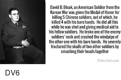 Memes, Soldiers, and American: David B. Bleak, an American Soldier from the  Korean War was given the Medal of Honor for  killing 5 Chinese soldiers, out of which, he  killed 4 with his bare hands. He did all this  while he was shot and giving medical aid to  his fellow soldiers. He broke one of the enemy  soldiers' neck and crushed the windpipe of  the other one with his bare hands. He severely  fractured the skulls of two other soldiers by  smashing their heads together DV6