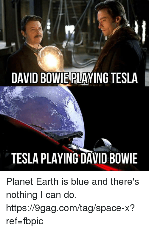 9gag, Dank, and David Bowie: DAVID BOWIE PLAYING TESLA  TESLA PLAYING DAVID BOWIE Planet Earth is blue and there's nothing I can do. https://9gag.com/tag/space-x?ref=fbpic