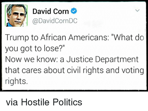 "Memes, Justice, and 🤖: David Corn  @DavidCornDC  Trump to African Americans: ""What do  you got to lose?""  Now we know: a Justice Department  that cares about civil rights and voting  rights. via Hostile Politics"