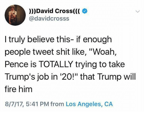 "Fire, Memes, and Shit: )))David Cross(((  @davidcrosss  I truly believe this- if enough  people tweet shit like, ""Woah,  Pence is TOTALLY trying to take  Trump's job in '20!"" that Trump will  fire him  8/7/17, 5:41 PM from Los Angeles, CA"