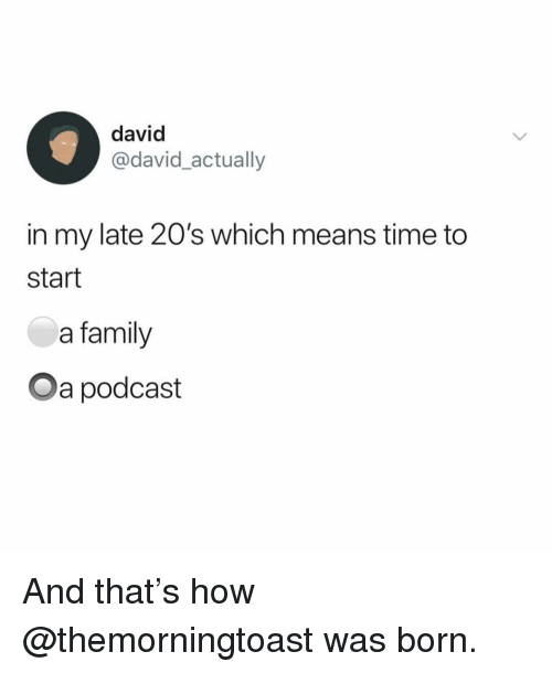 Family, Time, and Girl Memes: david  @david_actually  in my late 20's which means time to  start  a family  Oa podcast And that's how @themorningtoast was born.