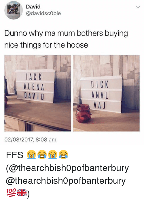 Dunnoe: David  @davidsc0bie  Dunno why ma mum bothers buying  nice things for the hoose  JAC K  ALENA  DAV I D  DICK  ANAL  VA J  02/08/2017, 8:08 am FFS 😭😂😭😂 (@thearchbish0pofbanterbury @thearchbish0pofbanterbury 💯🇬🇧)
