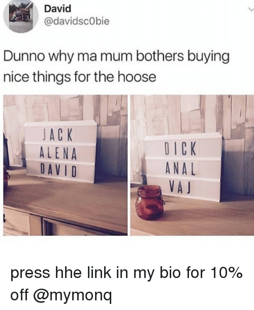 Memes, Anal, and Dick: David  @davidscObie  Dunno why ma mum bothers buying  nice things for the hoose  JA C K  ALENA  DAVID  DICK  ANAL  VA J press hhe link in my bio for 10% off @mymonq