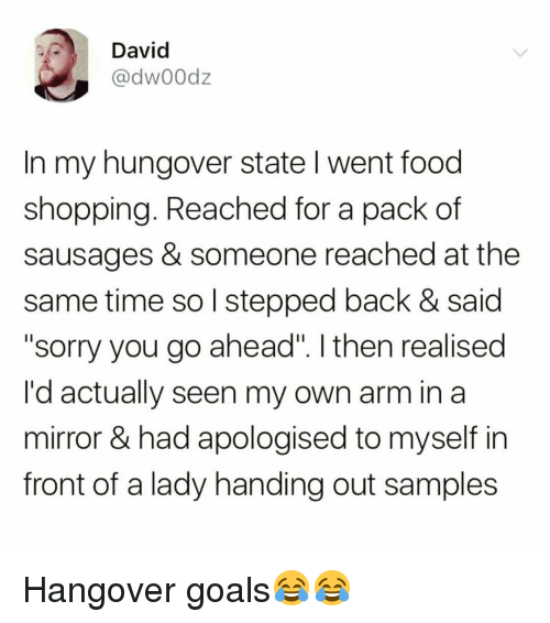 "Food, Funny, and Goals: David  @dw00dz  In my hungover state I went food  shopping. Reached for a pack of  sausages & someone reached at the  same time so l stepped back & said  ""sorry you go ahead"". I then realised  I'd actually seen my own arm in a  mirror & had apologised to myself in  front of a lady handing out samples Hangover goals😂😂"