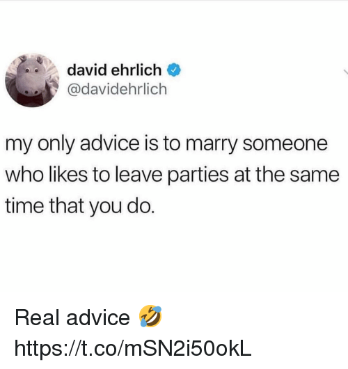 Advice, Time, and Who: david ehrlich  @davidehrlich  my only advice is to marry someone  who likes to leave parties at the same  time that you do. Real advice 🤣 https://t.co/mSN2i50okL