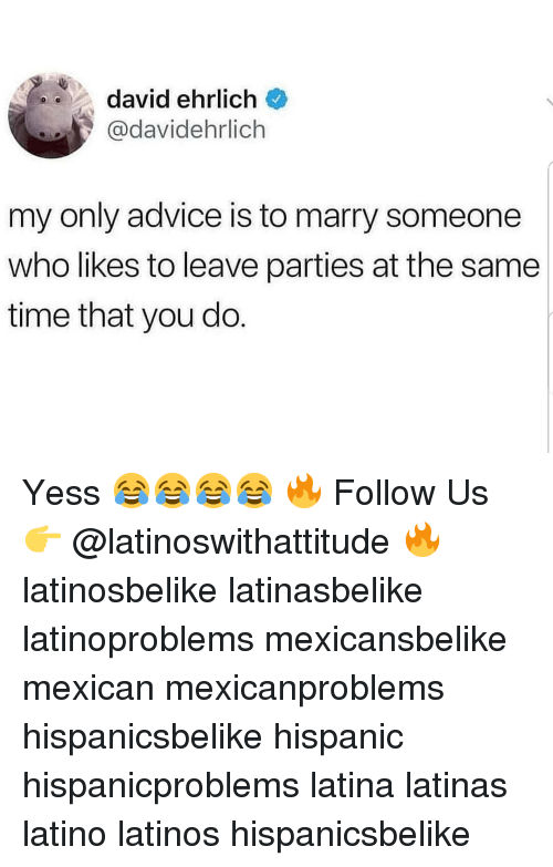 Advice, Latinos, and Memes: david ehrlich  @davidehrlich  my only advice is to marry someone  who likes to leave parties at the same  time that you do Yess 😂😂😂😂 🔥 Follow Us 👉 @latinoswithattitude 🔥 latinosbelike latinasbelike latinoproblems mexicansbelike mexican mexicanproblems hispanicsbelike hispanic hispanicproblems latina latinas latino latinos hispanicsbelike