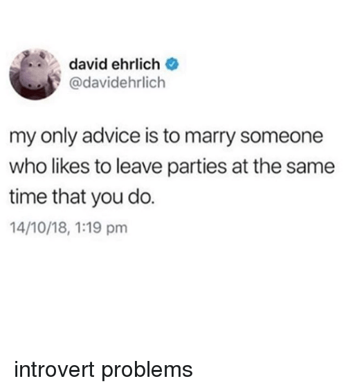 Advice, Introvert, and Time: david ehrlich  @davidehrlich  my only advice is to marry someone  who likes to leave parties at the same  time that you do.  14/10/18, 1:19 pm introvert problems