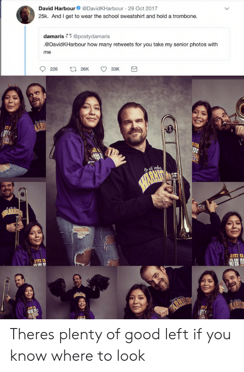 School, Good, and How: David Harbour  @DavidKHarbour 29 Oct 2017  25k. And I get to wear the school sweatshirt and hold a trombone.  damaris@postydamaris  @DavidKHarbour how many retweets for you take my senior photos with  me  226  t26K  33K  mka.  SHARHIT  UTI  2ST  IA Theres plenty of good left if you know where to look