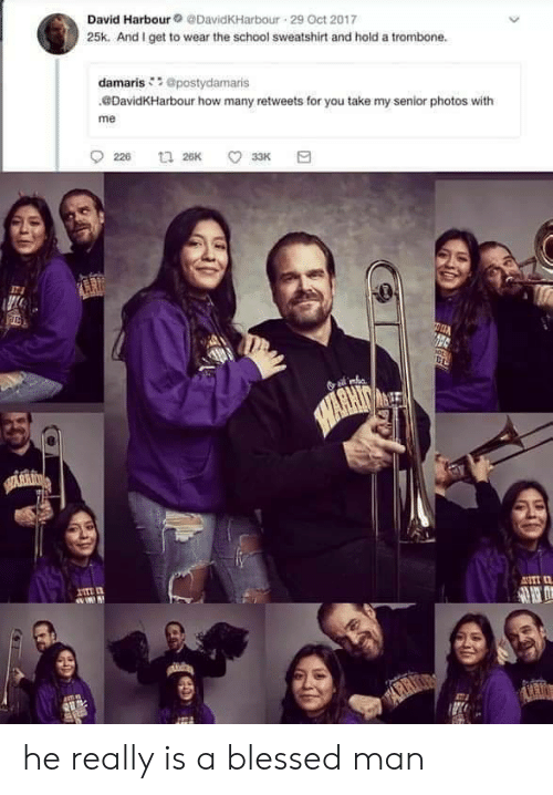 arr: David Harbour@DavidKHarbour 29 Oct 2017  25k. And I get to wear the school sweatshirt and hold a trombone.  damaris@postydamaris  DavidKHarbour how many retweets for you take my senior photos with  me  226  t 26K  33K  SAWARHIT  HARKIN  ANTI  ARR he really is a blessed man