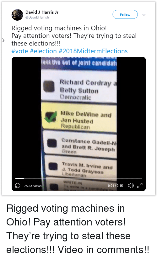 Harris Jr: David Harris Jr  @DavidJHarrisJr  Follow  Rigged voting machines in Ohio!  Pay attention voters! They're trying to steal  these elections!!!  #vote #election #201 8MidtermElections  leet the set of joint eandidat  Richard Cordray  Betty Sutton  Democratic  Mike DeWine and  Jon Husted  Republican  Constance Gadell-N  and Brett R. Joseph  Green  Travis M. Irvine and  J. Tedd Grayson  bertarian  0.01 20:15 фк  25.6K views Rigged voting machines in Ohio! Pay attention voters! They're trying to steal these elections!!! Video in comments!!