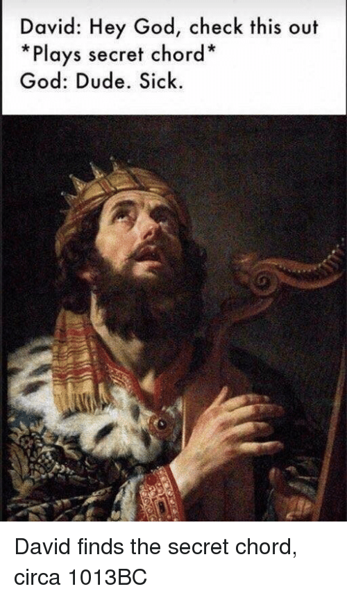 Dude, God, and Sick: David: Hey God, check this out  *Plays secret chord*  God: Dude. Sick David finds the secret chord, circa 1013BC