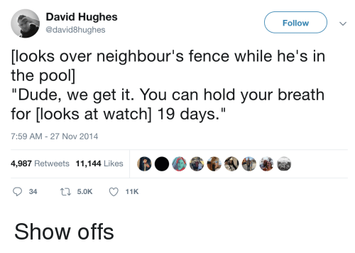 "We Get It: David Hughes  @david8hughes  Follow  [looks over neighbour's fence while he's in  the pooll  ""Dude, we get it. You can hold your breath  for [looks at watch] 19 days.""  7:59 AM-27 Nov 2014  4,987 Retweets 11,144 Likes Show offs"