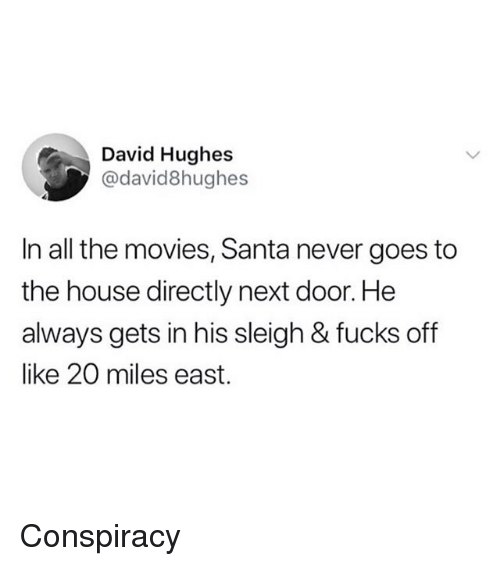 Funny, Movies, and House: David Hughes  @david8hughes  In all the movies, Santa never goes to  the house directly next door. He  always gets in his sleigh & fucks off  like 20 miles east. Conspiracy
