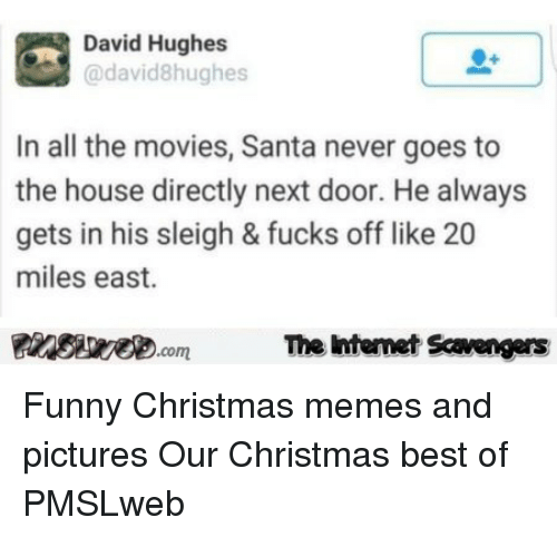 Christmas, Funny, and Memes: David Hughes  @david8hughes  In all the movies, Santa never goes to  the house directly next door. He always  gets in his sleigh & fucks off like 20  miles east.  Pinsive.comThe Iintemet Savengers <p>Funny Christmas memes and pictures  Our Christmas best of  PMSLweb </p>