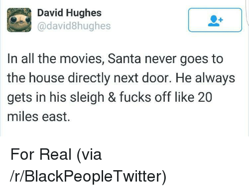 Blackpeopletwitter, Movies, and House: David Hughes  @david8hughes  In all the movies, Santa never goes to  the house directly next door. He always  gets in his sleigh & fucks off like 20  miles east. <p>For Real (via /r/BlackPeopleTwitter)</p>