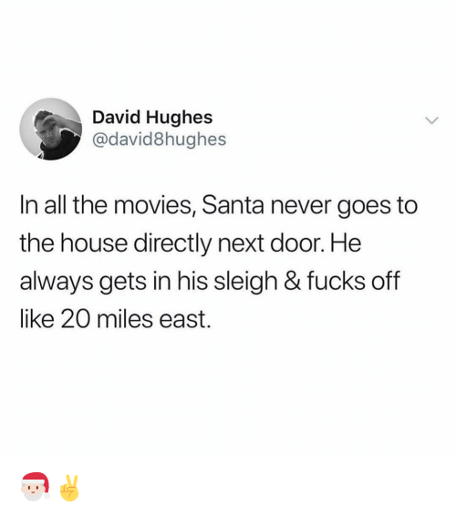 Funny, Movies, and House: David Hughes  @david8hughes  In all the movies, Santa never goes to  the house directly next door. He  always gets in his sleigh & fucks off  like 20 miles east. 🎅🏻✌️