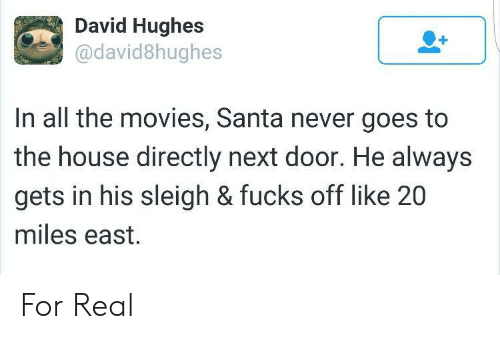 Movies, House, and Santa: David Hughes  @david8hughes  In all the movies, Santa never goes to  the house directly next door. He always  gets in his sleigh & fucks off like 20  miles east. For Real