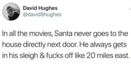 Fucks: David Hughes  @david8hughes  In all the movies, Santa never goes to the  house directly next door. He always gets  in his sleigh & fucks off like 20 miles east.
