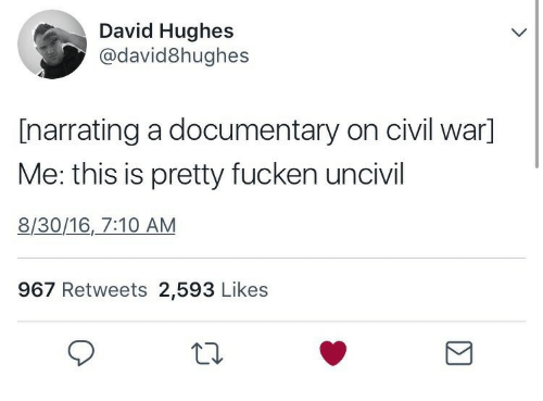 Civil War, War, and Civil: David Hughes  @david8hughes  [narrating a documentary on civil war]  Me: this is pretty fucken uncivil  8/30/16,_7:10 AM  967 Retweets 2,593 Likes