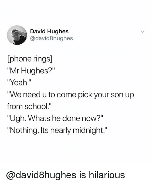 "Phone, School, and Yeah: David Hughes  @david8hughes  [phone rings]  ""Mr Hughes?""  ""Yeah.""  ""We need u to come pick your son up  from school.""  ""Ugh. Whats he done now?""  ""Nothing. Its nearly midnight.""  1l @david8hughes is hilarious"
