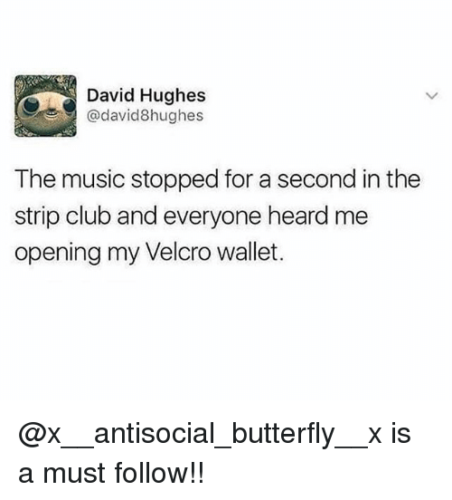 velcro: David Hughes  @david8hughes  The music stopped for a second in the  strip club and everyone heard me  opening my Velcro wallet. @x__antisocial_butterfly__x is a must follow!!