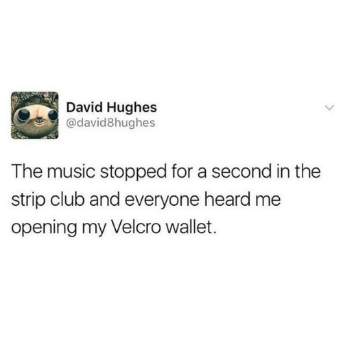 velcro: David Hughes  @david8hughes  The music stopped for a second in the  strip club and everyone heard me  opening my Velcro wallet.