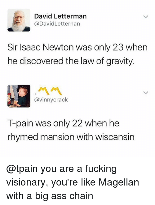 Ass, Fucking, and Memes: David Letterman  @DavidLetternarn  Sir Isaac Newton was only 23 when  he discovered the law of gravity.  ペペ  @vinnycrack  T-pain was only 22 when he  rhymed mansion with wiscansin @tpain you are a fucking visionary, you're like Magellan with a big ass chain