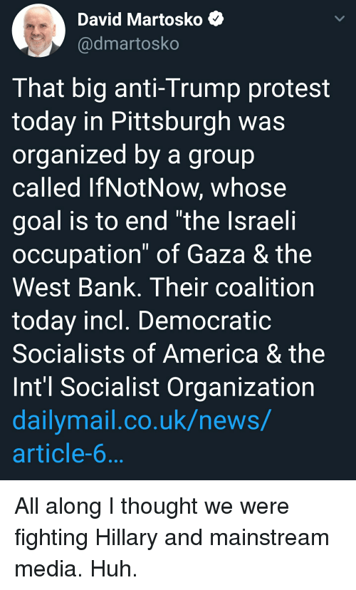 """Democratic Socialists Of America: David Martosko <  @dmartosko  That big anti-Trump protest  today in Pittsburgh was  organized by a group  called IfNotNow, whose  goal is to end """"the Israeli  occupation"""" of Gaza & the  West Bank. Their coalition  today incl. Democratic  Socialists of America & the  Int'l Socialist Organization  dailymail.co.uk/news/  article-6"""