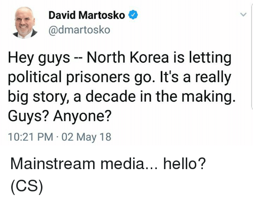 Hello, Memes, and North Korea: David Martosko  @dmartosko  Hey guys - North Korea is letting  political prisoners go. It's a really  big story, a decade in the making  Guys? Anyone?  10:21 PM 02 May 18 Mainstream media... hello? (CS)