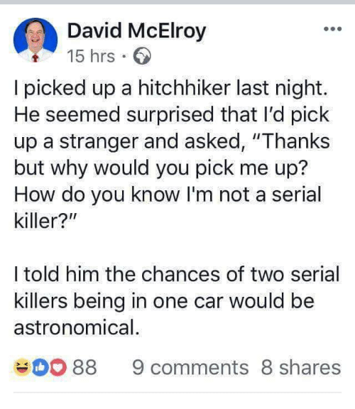 "Memes, Serial, and 🤖: David McElroy  15 hrs.  I picked up a hitchhiker last night.  He seemed surprised that I'd pick  up a stranger and asked, ""Thanks  but why would you pick me up?  How do you know I'm not a serial  killer?""  I told him the chances of two serial  killers being in one car would be  astronomical  88 9 comments 8 shares"