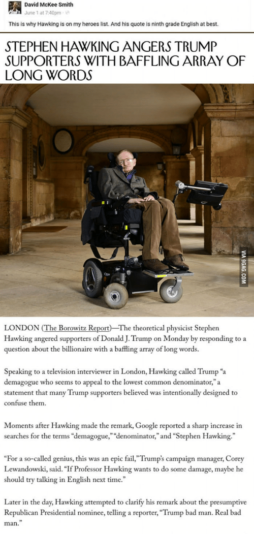 """Bad, Fail, and Google: David McKee Smith  June 1 at 7:40pm  This is why Hawking is on my heroes list. And his quote is ninth grade English at best.  STEPHEN HAWKING ANGERS TRUMP  SUPPORTERS WITH BAFFLING ARRAY OF  LONG WORDS  Qpe  LONDON (The Borowitz Report The theoretical physicist Stephen  Hawking angered supporters of Donald J. Trump on Monday by responding to a  question about the billionaire with a baffling array of long words.  Speaking to a television interviewer in London, Hawking called Trump """"a  demagogue who seems to appeal to the lowest common denominator,""""a  statement that many Trump supporters believed was intentionally designed to  confuse them  Moments after Hawking made the remark, Google reported a sharp increase in  searches for the terms """"demagogue,"""" """"denominator,"""" and """"Stephen Hawking.""""  """"For a so-called genius, this was an epic fail,""""Trump's campaign manager, Corey  Lewandowski, said. """"If Professor Hawking wants to do some damage, maybe he  should try talking in English next time.  Later in the day, Hawking attempted to clarify his remark about the presumptive  Republican Presidential nominee, telling a reporter, """"Trump bad man. Real bad  man."""