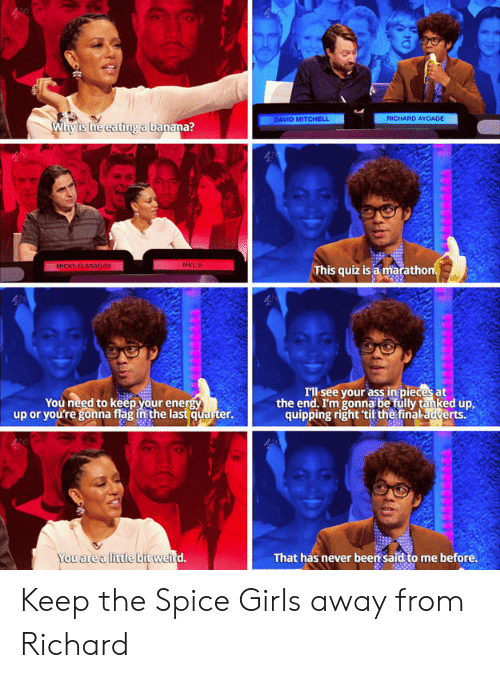 Ass, Girls, and Spice Girls: DAVID MITCHEL  RICHARD AYOADE  Why ts he eating a bana  anäna?  This quiz is a maratho  Ill see your ass in pieces at  the end. Im gonna be fully tanked up  quipping right til the finaladverts.  You need to keepyour ene  up or you're gonna flag in the last quarter.  You are alittle bit we  That has never been said to me before. Keep the Spice Girls away from Richard