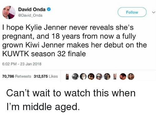 kuwtk: David Onda  @David Onda  Follow  I hope Kylie Jenner never reveals she's  pregnant, and 18 years from now a fully  grown Kiwi Jenner makes her debut on the  KUWTK season 32 finale  6:02 PM 23 Jan 2018  P(0@  70,786 Retweets 312,575 Likes Can't wait to watch this when I'm middle aged.