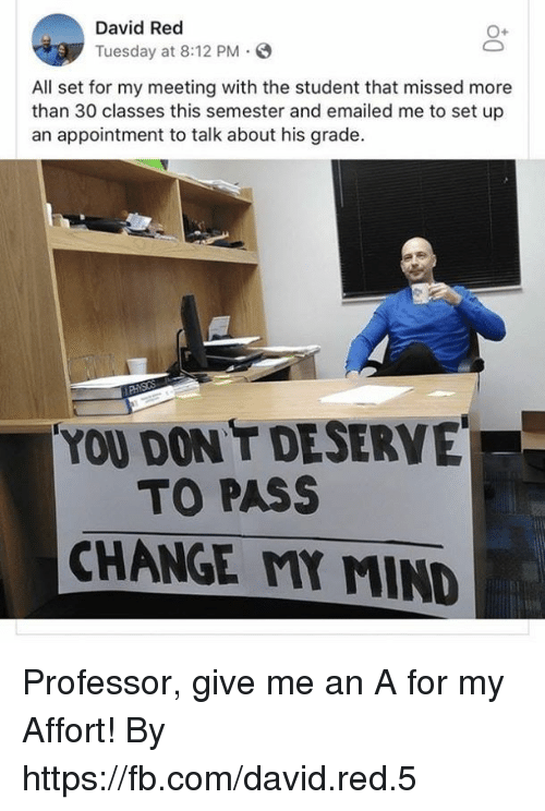 Dank, fb.com, and Change: David Red  Tuesday at 8:12 PM.S  All set for my meeting with the student that missed more  than 30 classes this semester and emailed me to set up  an appointment to talk about his grade.  YOU DON T DESERVE  TO PASS  CHANGE MY MIND Professor, give me an A for my Affort!  By https://fb.com/david.red.5