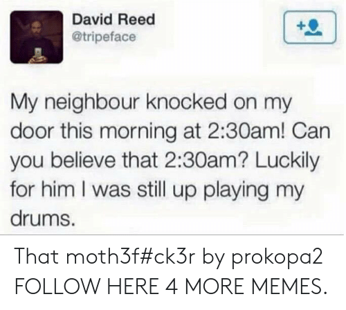 Dank, Memes, and Target: David Reed  @tripeface  My neighbour knocked on my  door this morning at 2:30am! Can  you believe that 2:30am? Luckily  for him I was still up playing my  drums. That moth3f#ck3r by prokopa2 FOLLOW HERE 4 MORE MEMES.