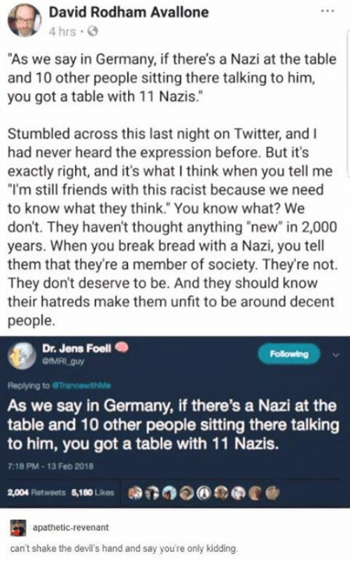 "Still Friends: David Rodham Avallone  4 hrs .  ""As we say in Germany, if there's a Nazi at the table  and 10 other people sitting there talking to hinm,  you got a table with 11 Nazis.""  2  Stumbled across this last night on Twitter, and I  had never heard the expression before. But it's  exactly right, and it's what I think when you tell me  ""I'm still friends with this racist because we need  to know what they think. You know what? We  don't. They haven't thought anything ""new"" in 2,000  years. When you break bread with a Nazi, you tell  them that they're a member of society. They're not.  They don't deserve to be. And they should know  their hatreds make them unfit to be around decent  people.  Dr. Jens Foell .  Following  Replying to  As we say in Germany, if there's a Nazi at the  table and 10 other people sitting there talking  to him, you got a table with 11 Nazis.  9  7:18 PM-13 Feb 2018  2,004 platweets $10Lios 0DT3⑦  eee @  apathetic-revenant  can't shake the devil's hand and say you're only kidding."