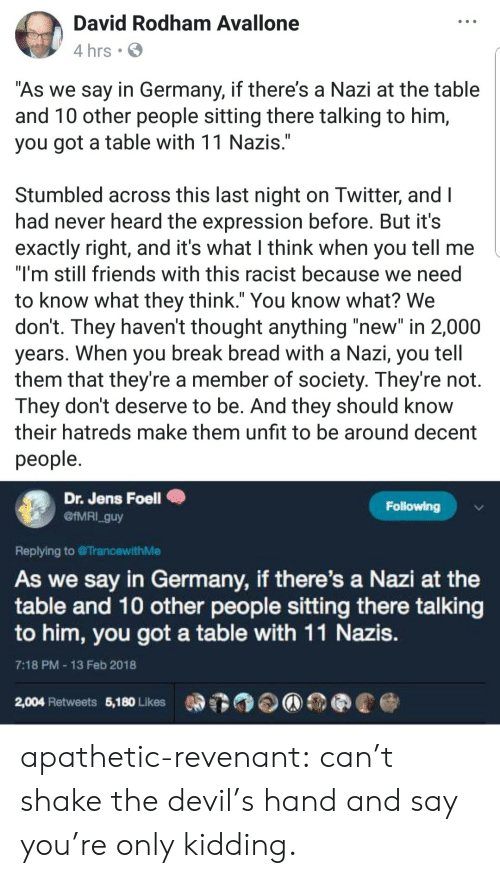 "Devil: David Rodham Avallone  4 hrs .  As we say in Germany, if there's a Nazi at the table  and T0 other people sitting there talking to him,  you got a table with 11 Nazis  Stumbled across this last night on Iwitter, and l  had never heard the expression before. But it's  exactly right, and it's what I think when you tell me  ""I'm still friends with this racist because we need  to know what they think."" You know what? We  don't. They haven't thought anything ""new"" in 2,000  years. When you break bread with a Nazı, you tell  them that they're a member of society. They're not.  They dont deserve to be. And they should know  their hatreds make them unfit to be around decent  people  Dr. Jens Foell  @IMRI_guy  Following  Replying to TrancewithMe  As we say in Germany, if there's a Nazi at the  table and 10 other people sitting there talking  to him, you got a table with 11 Nazis  7:18 PM 13 Feb 2018  2,004 Retweets 5,180 Likes apathetic-revenant: can't shake the devil's hand and say you're only kidding."