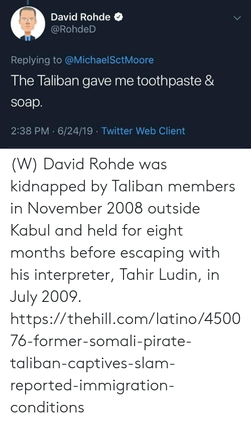 Immigration: David Rohde  @RohdeD  Replying to @Michael SctMoore  The Taliban gave me toothpaste &  soap.  2:38 PM 6/24/19 Twitter Web Client (W) David Rohde was kidnapped by Taliban members in November 2008 outside Kabul and held for eight months before escaping with his interpreter, Tahir Ludin, in July 2009.  https://thehill.com/latino/450076-former-somali-pirate-taliban-captives-slam-reported-immigration-conditions